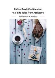 Coffee Break Confidential. Real-Life Tales from Assistants