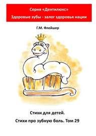 Стихи для детей. Стихи про зубную боль. Том 29. Серия «Дентилюкс». Здоровые зубы – залог здоровья нации
