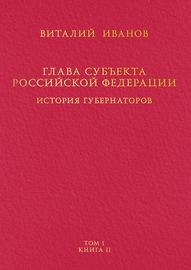 Глава субъекта Российской Федерации. История губернаторов. Том I. История. Книга II