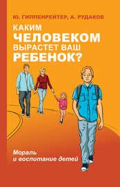 Каким человеком вырастет ваш ребенок? Мораль и воспитание детей
