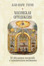 Масонская Ортодоксия. Об оккультном масонстве и герметическом посвящении