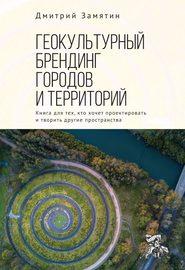 Геокультурный брендинг городов и территорий: от теории к практике. Книга для тех, кто хочет проектировать и творить другие пространства