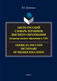 Англо-русский словарь терминов высшего образования. На примере высшего образования в США / American-Focused Dictionary of Higher Education