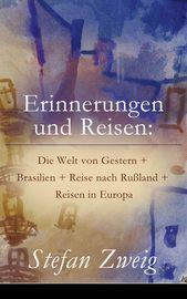 Erinnerungen und Reisen: Die Welt von Gestern + Brasilien + Reise nach Ru?land + Reisen in Europa