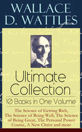 Wallace D. Wattles Ultimate Collection – 10 Books in One Volume: The Science of Getting Rich, The Science of Being Well, The Science of Being Great, The Personal Power Course, A New Christ and more