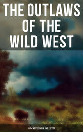 THE OUTLAWS OF THE WILD WEST: 150+ Westerns in One Edition