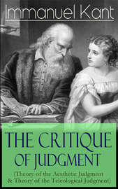 The Critique of Judgment (Theory of the Aesthetic Judgment & Theory of the Teleological Judgment)