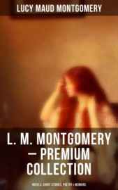 L. M. MONTGOMERY – Premium Collection: Novels, Short Stories, Poetry & Memoir (Including Anne of Green Gables Series, Chronicles of Avonlea & The Story Girl Trilogy)
