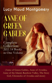 ANNE OF GREEN GABLES - Complete Collection: ALL 14 Books in One Volume (Anne of Green Gables, Anne of Avonlea, Anne of the Island, Rainbow Valley, The Story Girl, Chronicles of Avonlea and more)