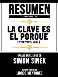 Resumen Extendido De La Clave Es El Porqu? (Start With Why) - Basado En El Libro De Simon Sinek