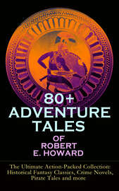 80+ ADVENTURE TALES OF ROBERT E. HOWARD - The Ultimate Action-Packed Collection