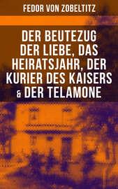 Fedor von Zobeltitz: Der Beutezug der Liebe, Das Heiratsjahr, Der Kurier des Kaisers & Der Telamone