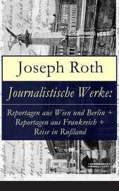 Journalistische Werke: Reportagen aus Wien und Berlin + Reportagen aus Frankreich + Reise in Ru?land