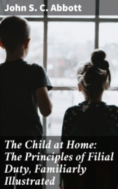 The Child at Home: The Principles of Filial Duty, Familiarly Illustrated