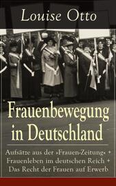 """Frauenbewegung in Deutschland: Aufs?tze aus der """"Frauen-Zeitung"""" + Frauenleben im deutschen Reich + Das Recht der Frauen auf Erwerb"""