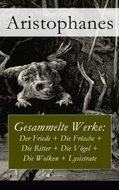 Gesammelte Werke: Der Friede + Die Fr?sche + Die Ritter + Die V?gel + Die Wolken + Lysistrate
