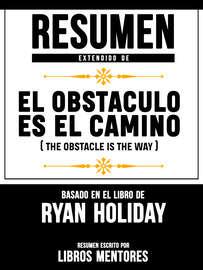 Resumen Extendido De El Obst?culo Es El Camino (The Obstacle Is The Way) - Basado En El Libro De Ryan Holiday