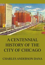 A Centennial history of the city of Chicago