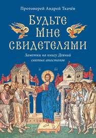 Книга Будьте Мне свидетелями. Заметки на книгу Деяний святых апостолов
