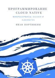 Программирование Cloud Native. Микросервисы, Docker и Kubernetes