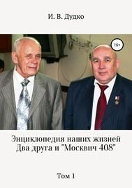 Энциклопедия наших жизней. Два друга и «Москвич 408». Том 1