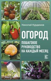 Огород. Пошаговое руководство на каждый месяц