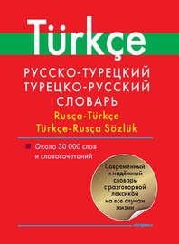 Русско-турецкий, турецко-русский словарь. Около 30 000 слов и словосочетаний