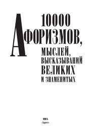 10000 афоризмов, мыслей, высказываний великих и знаменитых