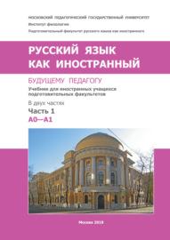 Русский язык как иностранный. Будущему педагогу. Часть 1. A0-A1