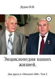 Энциклопедия наших жизней. Два друга и «Москвич 408». Том 2
