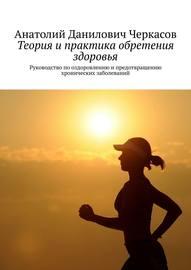 Теория и практика обретения здоровья. Руководство по оздоровлению и предотвращению хронических заболеваний