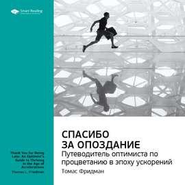Ключевые идеи книги: Спасибо за опоздание. Путеводитель оптимиста по процветанию в эпоху ускорений. Томас Фридман