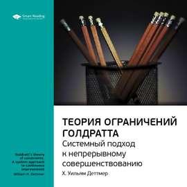 Краткое содержание книги: Теория ограничений Голдратта. Системный подход к непрерывному совершенствованию. Х. Уильям Деттмер