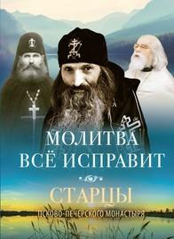 Молитва всё исправит. Старцы Псково-Печерского монастыря о молитве