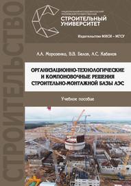 Организационно-технологические и компоновочные решения строительно-монтажной базы АЭС