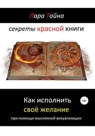 Секреты красной книги. Как исполнить своё желание при помощи мысленной визуализации