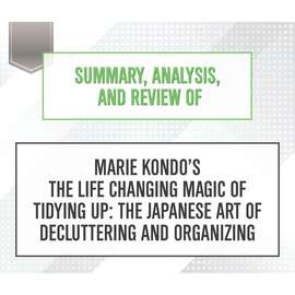 Summary, Analysis, and Review of Marie Kondo's The Life Changing Magic of Tidying Up: The Japanese Art of Decluttering and Organizing (Unabridged)