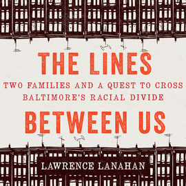 The Lines Between Us - Two Families and a Quest to Cross Baltimore's Racial Divide (Unabridged)