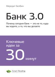 Ключевые идеи книги: Банк 3.0. Почему сегодня банк – это не то, куда вы ходите, а то, что вы делаете. Бретт Кинг