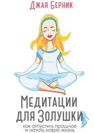 Медитации для Золушки. Как отпустить прошлое и начать новую жизнь?