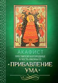 Акафист Пресвятой Богородице в честь иконы Ее «Прибавление ума»