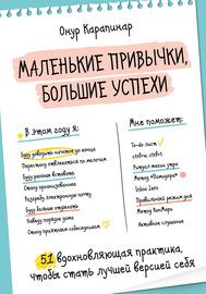 Маленькие привычки, большие успехи. 51 вдохновляющая практика, чтобы стать лучшей версией себя