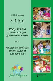 3, 4, 5, 6. Родителям о четырёх годах дошкольной жизни, или Как сделать свой дом домом радости для ребёнка?