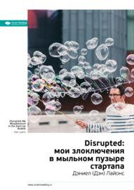 Краткое содержание книги: Disrupted: мои злоключения в мыльном пузыре стартапа. Дэниел (Дэн) Лайонс