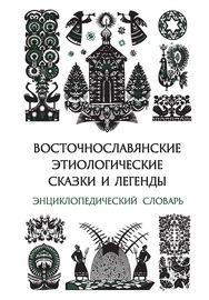 Восточнославянские этиологические сказки и легенды. Энциклопедический словарь