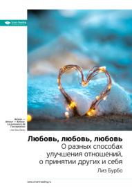 Ключевые идеи книги: Любовь, любовь, любовь. О разных способах улучшения отношений, о принятии других и себя. Лиз Бурбо