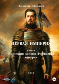 Первая Империя. Книга 1. Наследник короны Российской империи