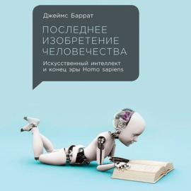 Последнее изобретение человечества: Искусственный интеллект и конец эры Homo sapiens
