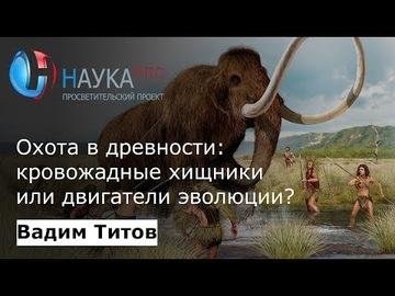 Охота в древности: кровожадные хищники или двигатели эволюции?