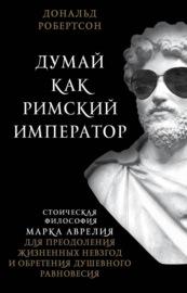 Думай как римский император. Стоическая философия Марка Аврелия для преодоления жизненных невзгод и обретения душевного равновесия